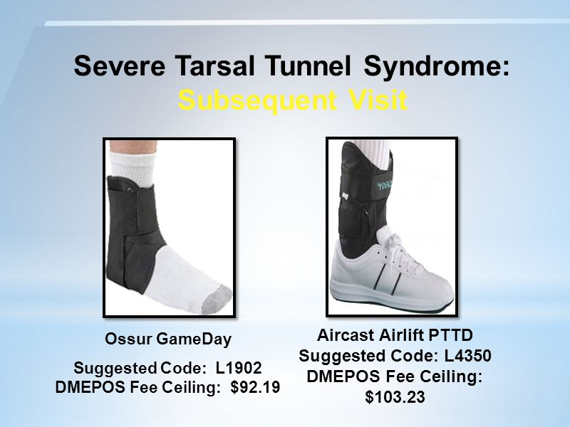 Severe Tarsal Tunnel Syndrome: Subsequent Visit Ossur GameDay Aircast Airlift PTTD Suggested Code: L4350 DMEPOS Fee Ceiling: $103.23 Suggested Code: L1902 DMEPOS Fee Ceiling: $92.19