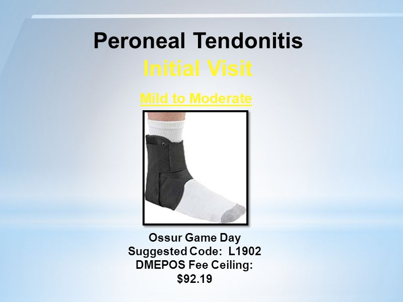 Peroneal Tendonitis Initial Visit Mild to Moderate Ossur Game Day Suggested Code: L1902 DMEPOS Fee Ceiling: $92.19