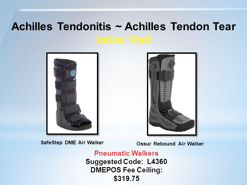 Achilles Tendonitis ~ Achilles Tendon Tear Initial Visit Pneumatic Walkers Suggested Code: L4360 DMEPOS Fee Ceiling: $319.75 Ossur Rebound Air Walker SafeStep DME Air Walker
