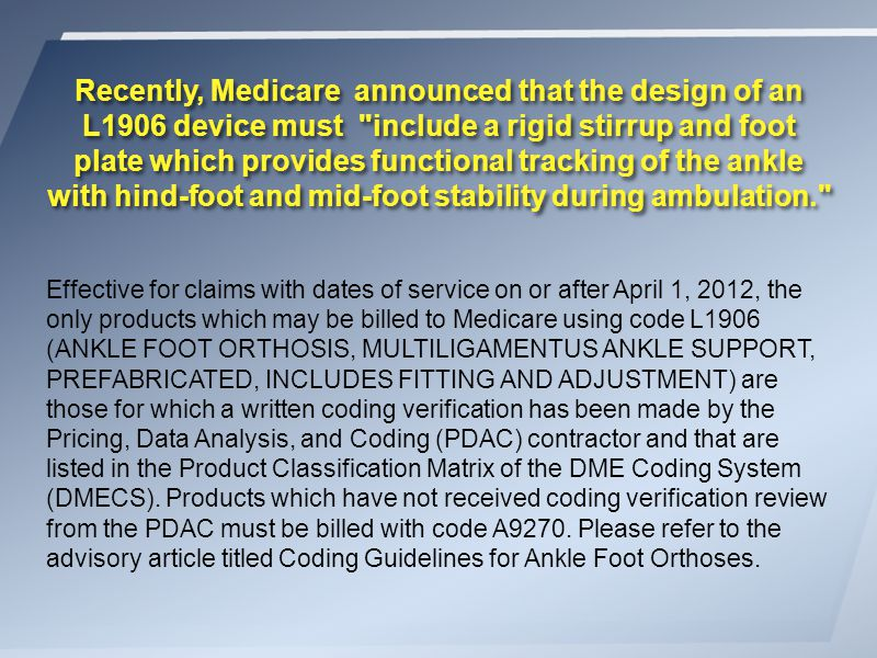 Effective for claims with dates of service on or after April 1, 2012, the only products which may be billed to Medicare using code L1906 (ANKLE FOOT ORTHOSIS, MULTILIGAMENTUS ANKLE SUPPORT, PREFABRICATED, INCLUDES FITTING AND ADJUSTMENT) are those for which a written coding verification has been made by the Pricing, Data Analysis, and Coding (PDAC) contractor and that are listed in the Product Classification Matrix of the DME Coding System (DMECS).