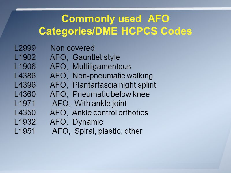 Commonly used AFO Categories/DME HCPCS Codes L2999 Non covered L1902 AFO, Gauntlet style L1906 AFO, Multiligamentous L4386 AFO, Non-pneumatic walking L4396 AFO, Plantarfascia night splint L4360 AFO, Pneumatic below knee L1971 AFO, With ankle joint L4350 AFO, Ankle control orthotics L1932 AFO, Dynamic L1951 AFO, Spiral, plastic, other