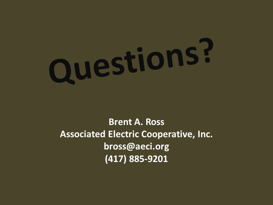 Questions? Brent A. Ross Associated Electric Cooperative, Inc. bross@aeci.org (417) 885-9201