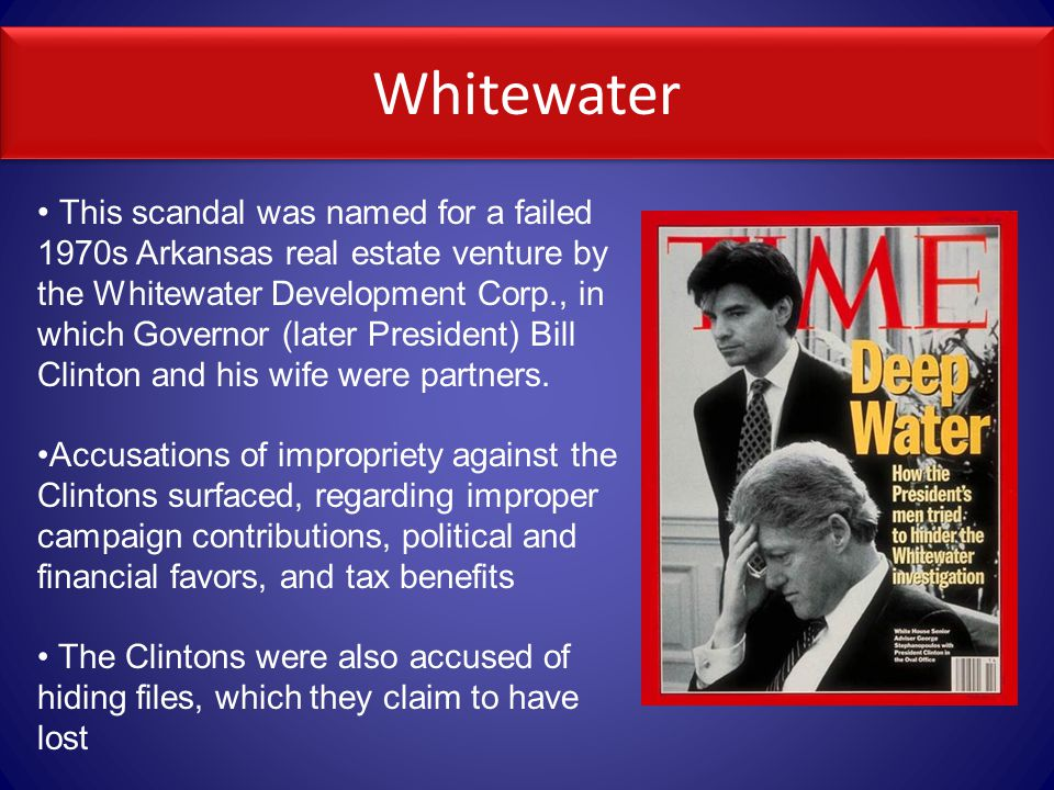 Whitewater This scandal was named for a failed 1970s Arkansas real estate venture by the Whitewater Development Corp., in which Governor (later President) Bill Clinton and his wife were partners.