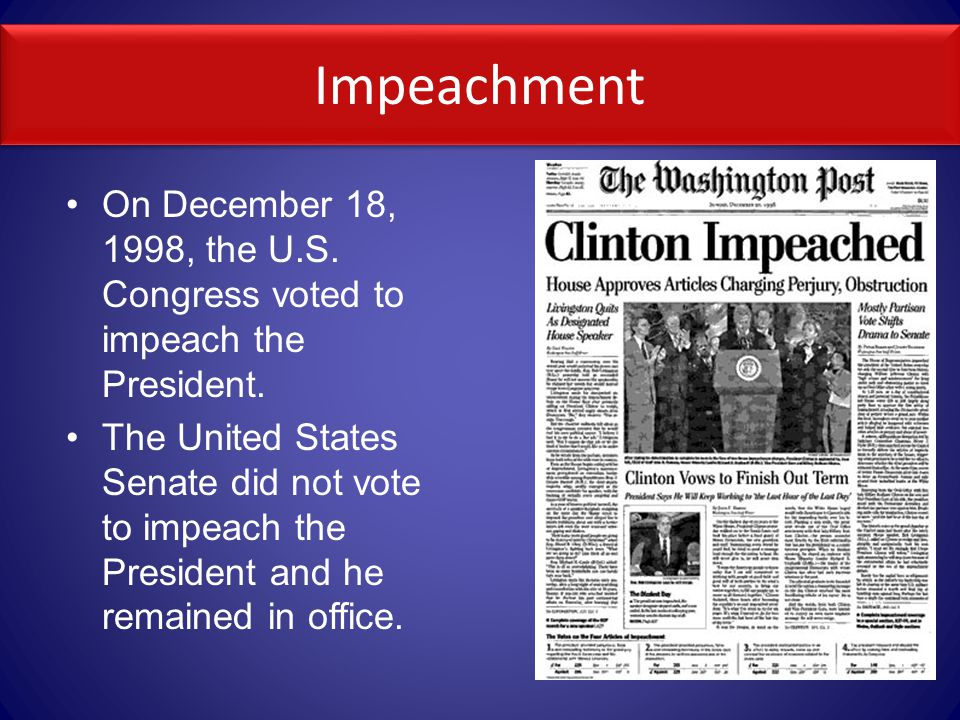 Impeachment On December 18, 1998, the U.S.Congress voted to impeach the President.
