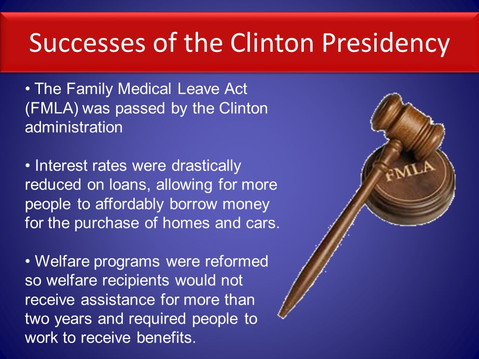 Successes of the Clinton Presidency The Family Medical Leave Act (FMLA) was passed by the Clinton administration Interest rates were drastically reduced on loans, allowing for more people to affordably borrow money for the purchase of homes and cars.