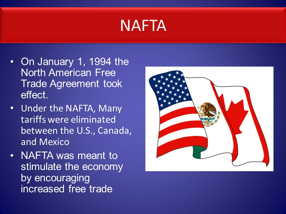 NAFTA On January 1, 1994 the North American Free Trade Agreement took effect.