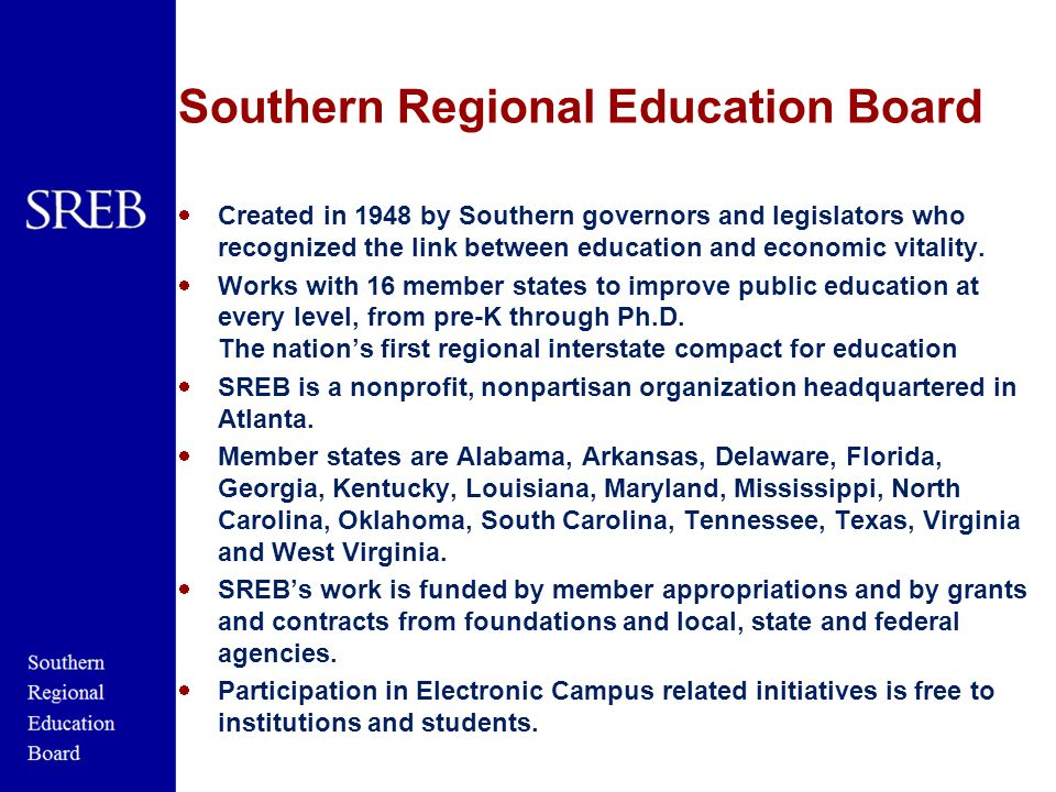 Southern Regional Education Board  Created in 1948 by Southern governors and legislators who recognized the link between education and economic vitality.