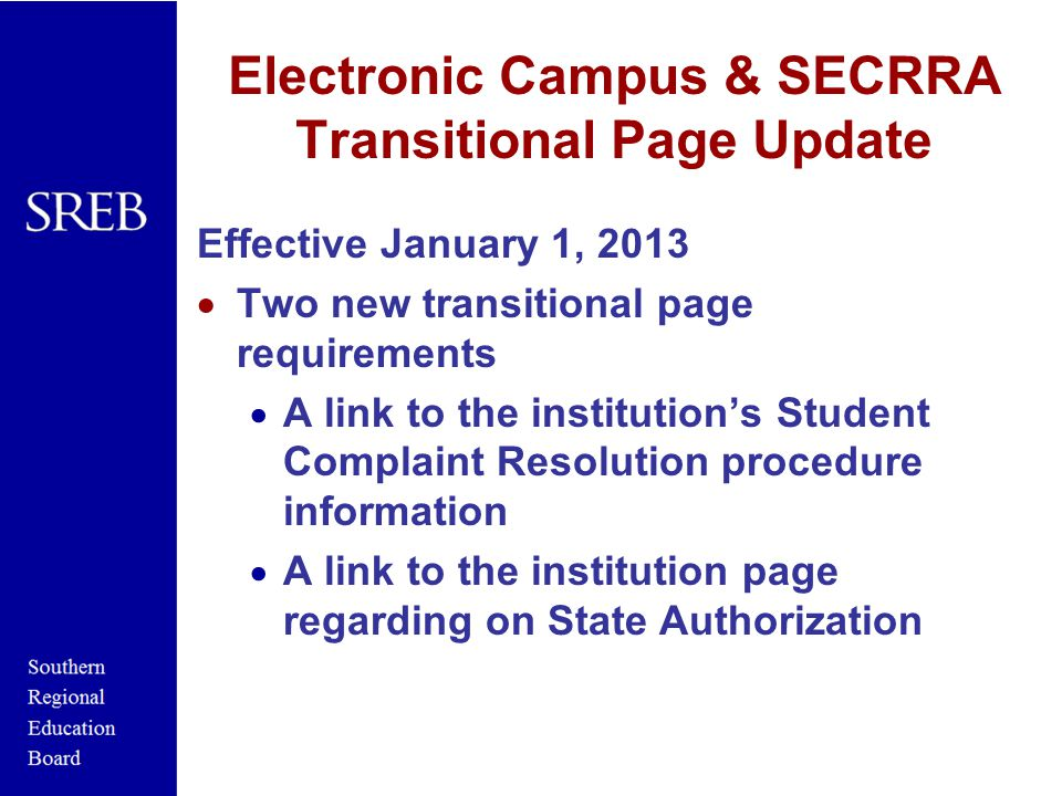 Electronic Campus & SECRRA Transitional Page Update Effective January 1, 2013  Two new transitional page requirements  A link to the institution's Student Complaint Resolution procedure information  A link to the institution page regarding on State Authorization