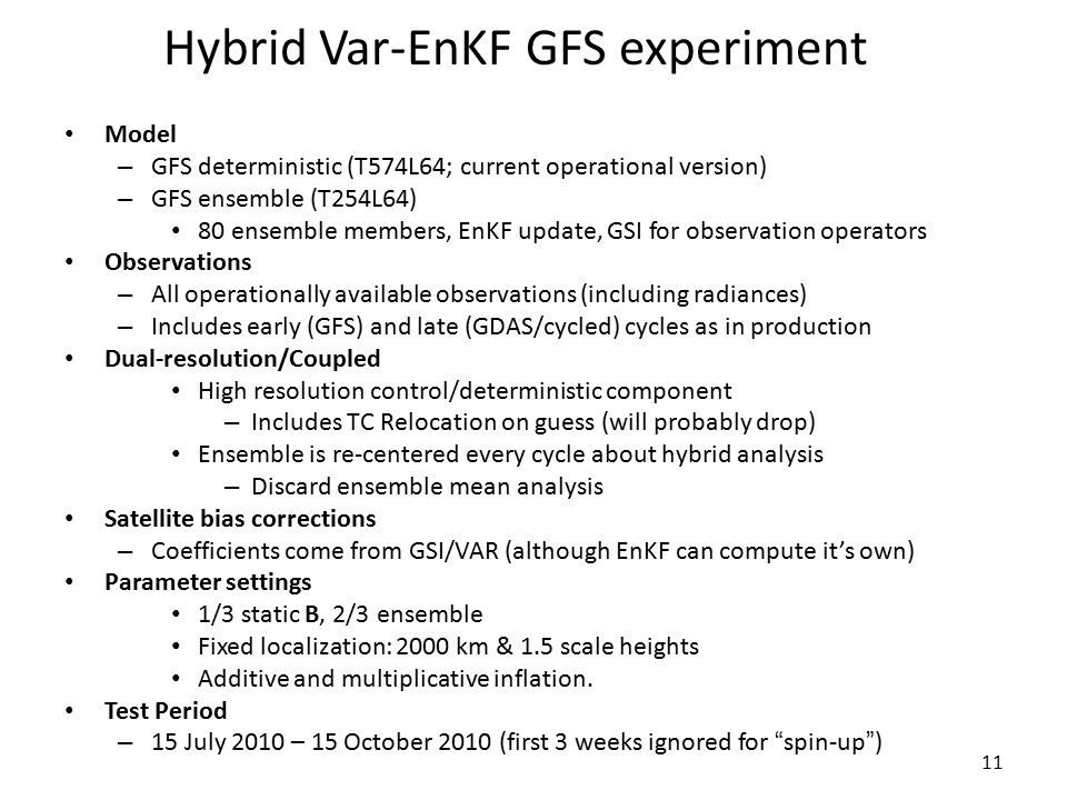 11 Hybrid Var-EnKF GFS experiment Model – GFS deterministic (T574L64; current operational version) – GFS ensemble (T254L64) 80 ensemble members, EnKF update, GSI for observation operators Observations – All operationally available observations (including radiances) – Includes early (GFS) and late (GDAS/cycled) cycles as in production Dual-resolution/Coupled High resolution control/deterministic component – Includes TC Relocation on guess (will probably drop) Ensemble is re-centered every cycle about hybrid analysis – Discard ensemble mean analysis Satellite bias corrections – Coefficients come from GSI/VAR (although EnKF can compute it's own) Parameter settings 1/3 static B, 2/3 ensemble Fixed localization: 2000 km & 1.5 scale heights Additive and multiplicative inflation.