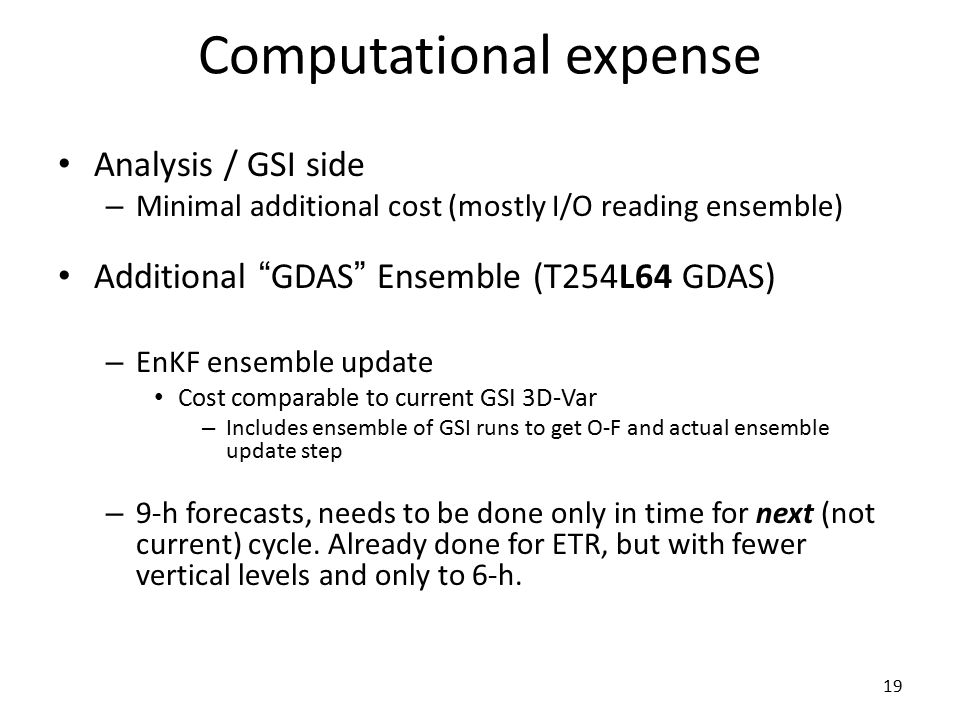 19 Computational expense Analysis / GSI side – Minimal additional cost (mostly I/O reading ensemble) Additional GDAS Ensemble (T254L64 GDAS) – EnKF ensemble update Cost comparable to current GSI 3D-Var – Includes ensemble of GSI runs to get O-F and actual ensemble update step – 9-h forecasts, needs to be done only in time for next (not current) cycle.