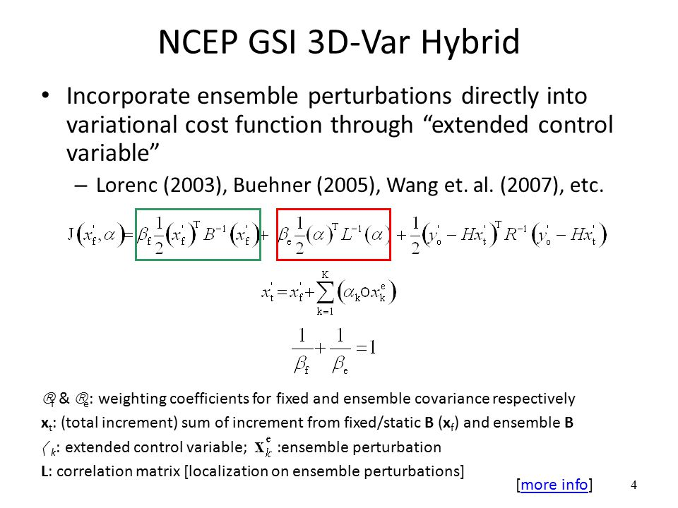 4 NCEP GSI 3D-Var Hybrid Incorporate ensemble perturbations directly into variational cost function through extended control variable – Lorenc (2003), Buehner (2005), Wang et.