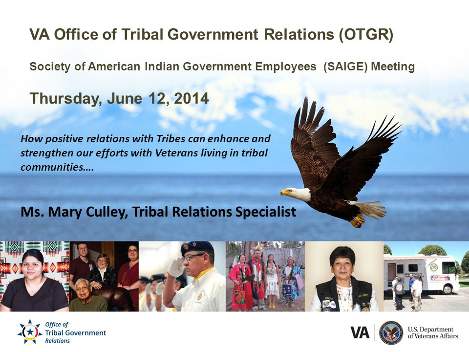 VA Office of Tribal Government Relations (OTGR) Society of American Indian Government Employees (SAIGE) Meeting Thursday, June 12, 2014 How positive relations with Tribes can enhance and strengthen our efforts with Veterans living in tribal communities….
