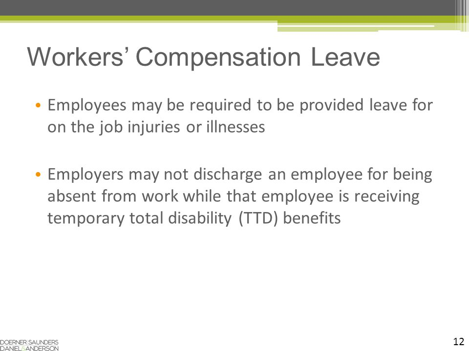 12 Employees may be required to be provided leave for on the job injuries or illnesses Employers may not discharge an employee for being absent from work while that employee is receiving temporary total disability (TTD) benefits Workers' Compensation Leave