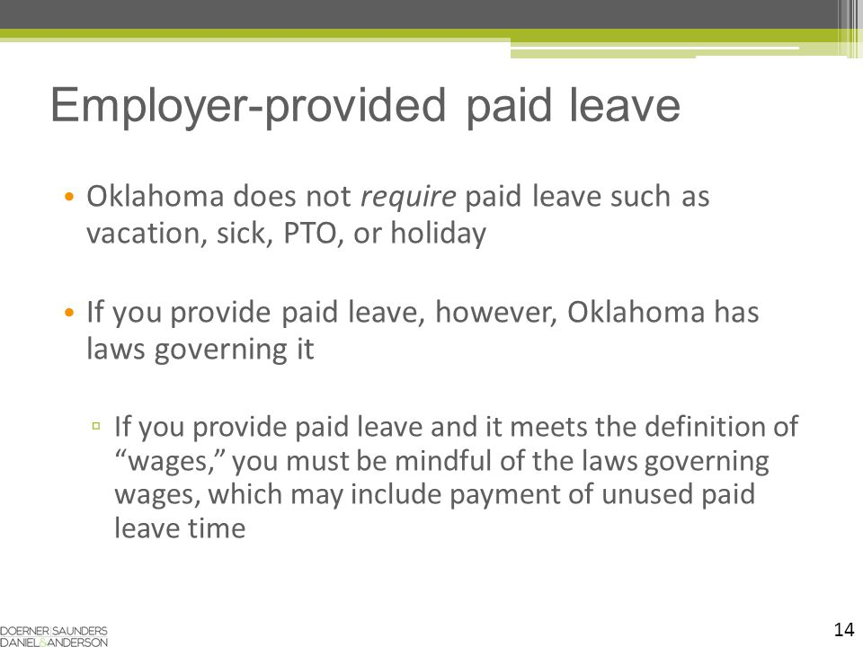 14 Oklahoma does not require paid leave such as vacation, sick, PTO, or holiday If you provide paid leave, however, Oklahoma has laws governing it ▫ If you provide paid leave and it meets the definition of wages, you must be mindful of the laws governing wages, which may include payment of unused paid leave time Employer-provided paid leave