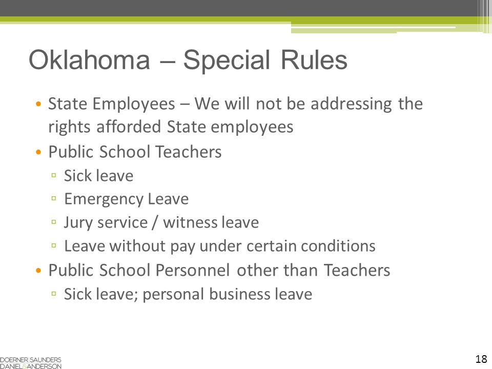 18 State Employees – We will not be addressing the rights afforded State employees Public School Teachers ▫ Sick leave ▫ Emergency Leave ▫ Jury service / witness leave ▫ Leave without pay under certain conditions Public School Personnel other than Teachers ▫ Sick leave; personal business leave Oklahoma – Special Rules