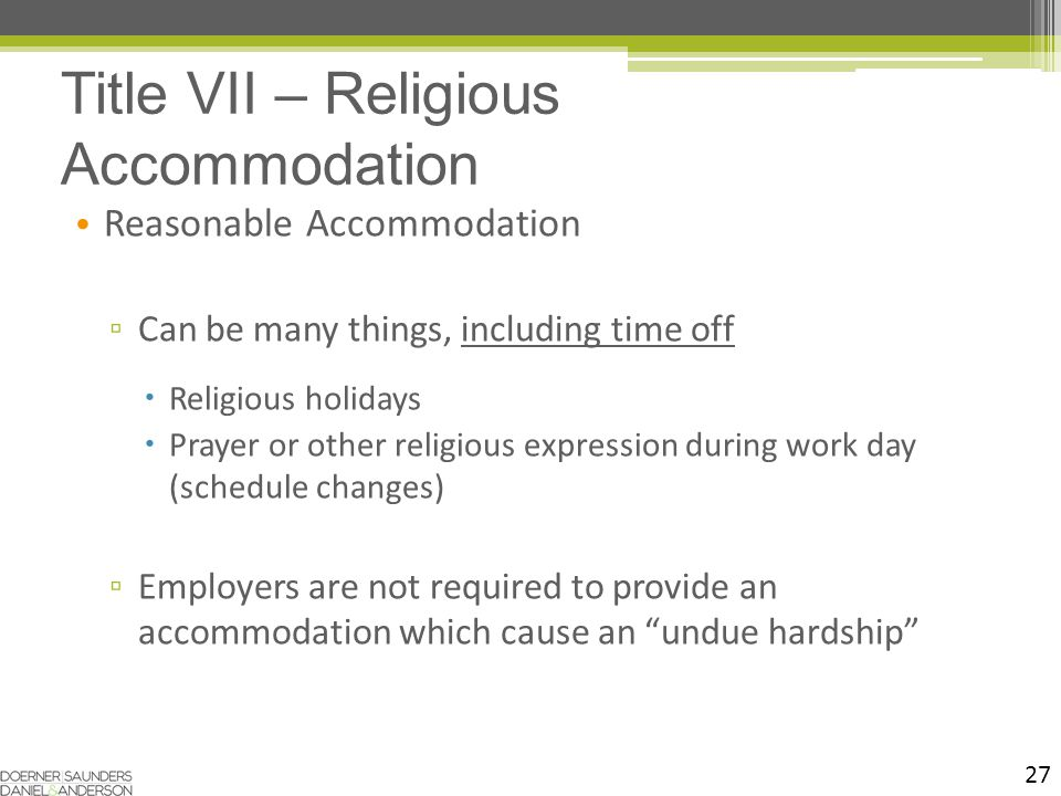 27 Reasonable Accommodation ▫ Can be many things, including time off  Religious holidays  Prayer or other religious expression during work day (schedule changes) ▫ Employers are not required to provide an accommodation which cause an undue hardship Title VII – Religious Accommodation