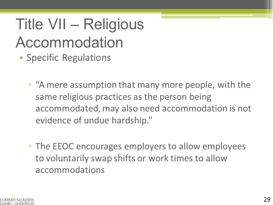29 Specific Regulations ▫ A mere assumption that many more people, with the same religious practices as the person being accommodated, may also need accommodation is not evidence of undue hardship. ▫ The EEOC encourages employers to allow employees to voluntarily swap shifts or work times to allow accommodations Title VII – Religious Accommodation