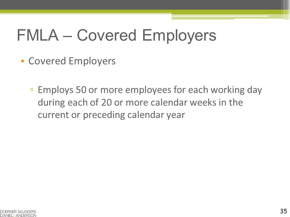 Covered Employers ▫ Employs 50 or more employees for each working day during each of 20 or more calendar weeks in the current or preceding calendar year 35 FMLA – Covered Employers
