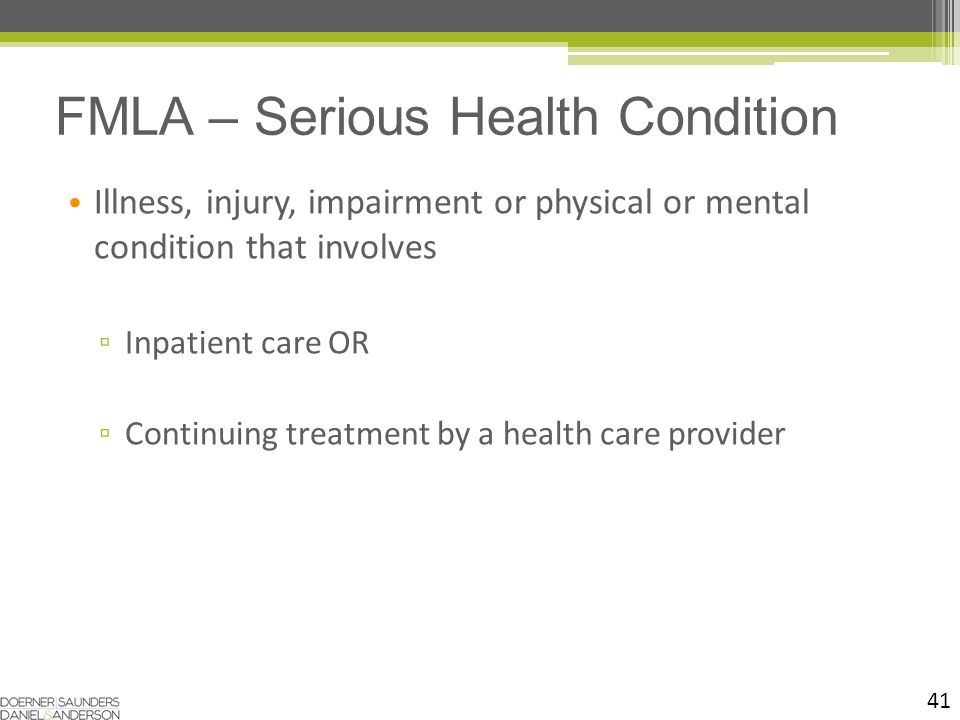 41 Illness, injury, impairment or physical or mental condition that involves ▫ Inpatient care OR ▫ Continuing treatment by a health care provider FMLA – Serious Health Condition