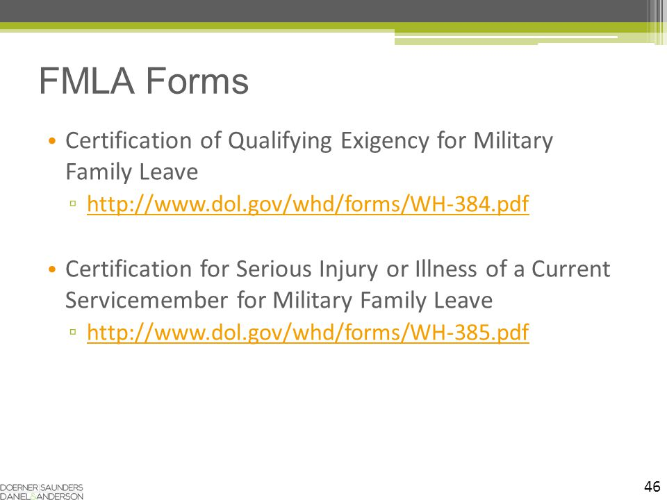 46 Certification of Qualifying Exigency for Military Family Leave ▫ http://www.dol.gov/whd/forms/WH-384.pdf http://www.dol.gov/whd/forms/WH-384.pdf Certification for Serious Injury or Illness of a Current Servicemember for Military Family Leave ▫ http://www.dol.gov/whd/forms/WH-385.pdf http://www.dol.gov/whd/forms/WH-385.pdf FMLA Forms
