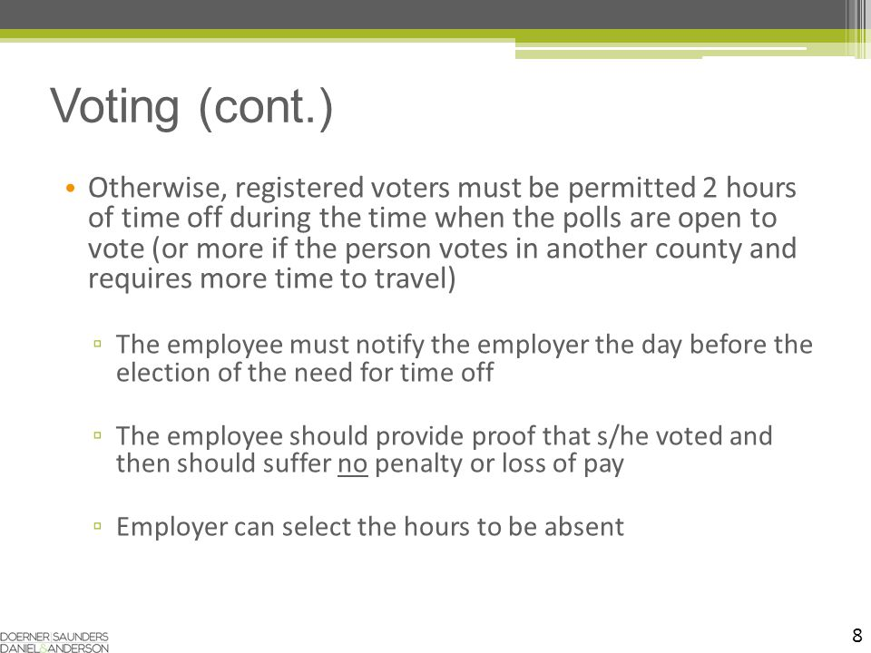 8 Otherwise, registered voters must be permitted 2 hours of time off during the time when the polls are open to vote (or more if the person votes in another county and requires more time to travel) ▫ The employee must notify the employer the day before the election of the need for time off ▫ The employee should provide proof that s/he voted and then should suffer no penalty or loss of pay ▫ Employer can select the hours to be absent Voting (cont.)