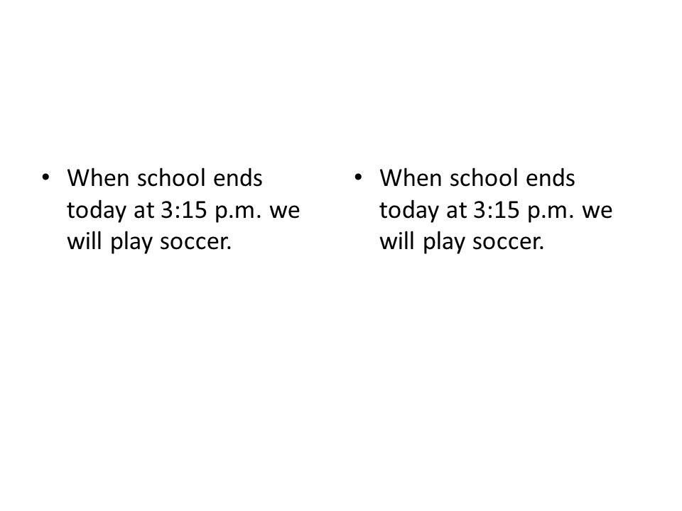 When school ends today at 3:15 p.m. we will play soccer.