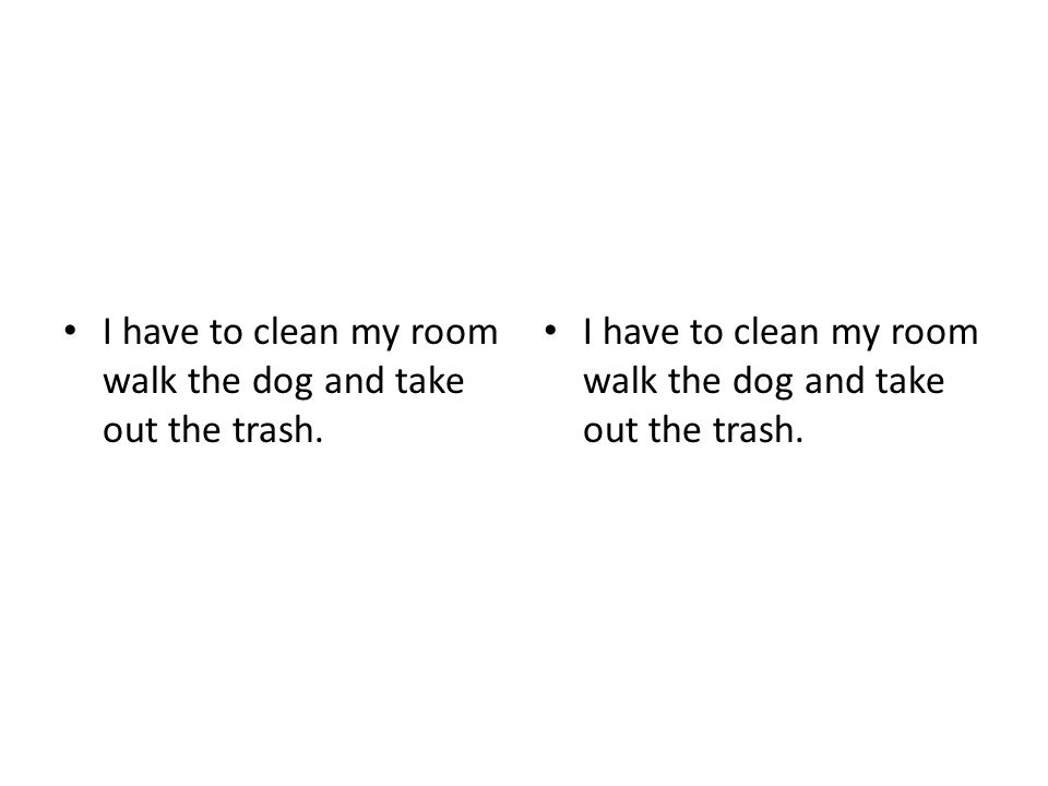 I have to clean my room walk the dog and take out the trash.