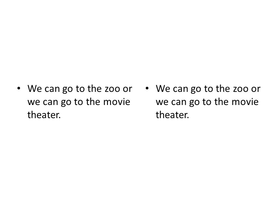 We can go to the zoo or we can go to the movie theater. We can go to the zoo or we can go to the movie theater.