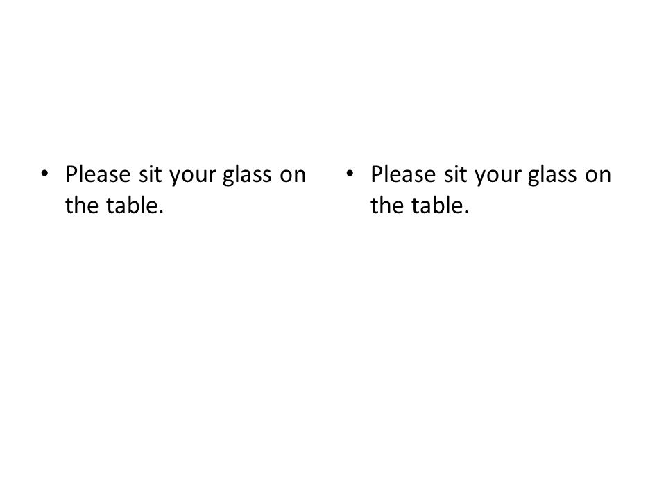 Please sit your glass on the table.