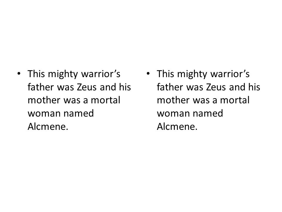 This mighty warrior's father was Zeus and his mother was a mortal woman named Alcmene.