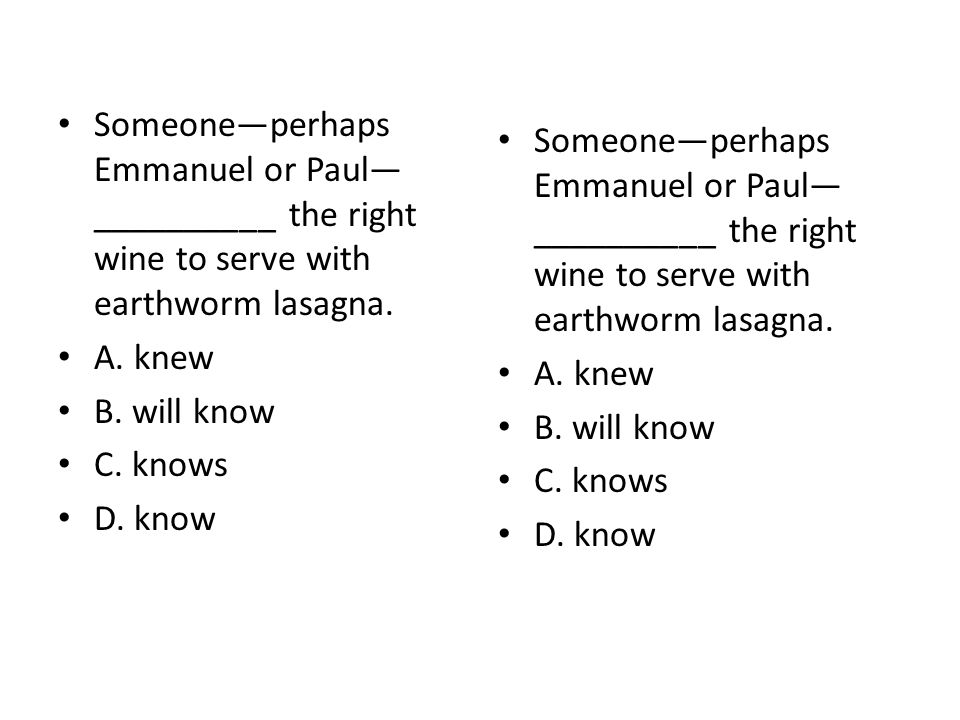 Someone—perhaps Emmanuel or Paul— __________ the right wine to serve with earthworm lasagna. A. knew B. will know C. knows D. know Someone—perhaps Emm