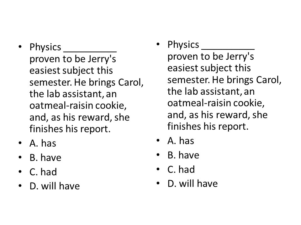 Physics __________ proven to be Jerry's easiest subject this semester. He brings Carol, the lab assistant, an oatmeal-raisin cookie, and, as his rewar