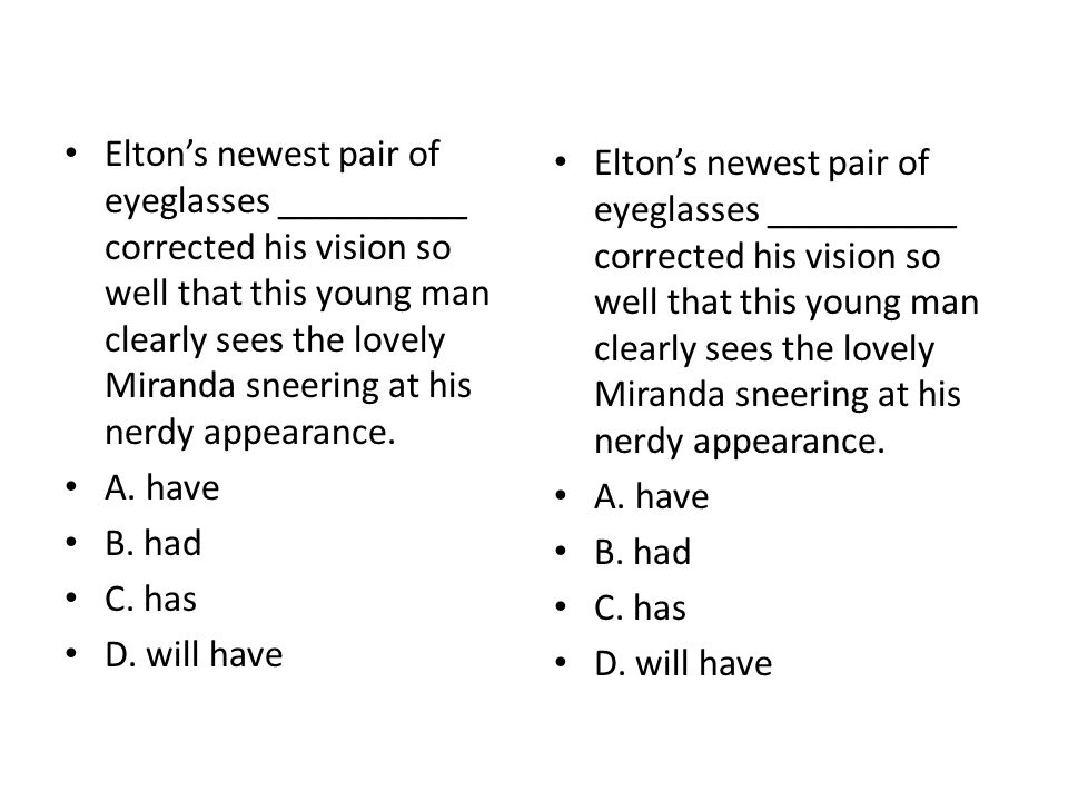 Elton's newest pair of eyeglasses __________ corrected his vision so well that this young man clearly sees the lovely Miranda sneering at his nerdy ap