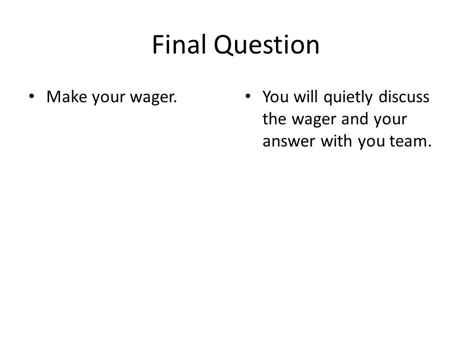 Final Question Make your wager. You will quietly discuss the wager and your answer with you team.