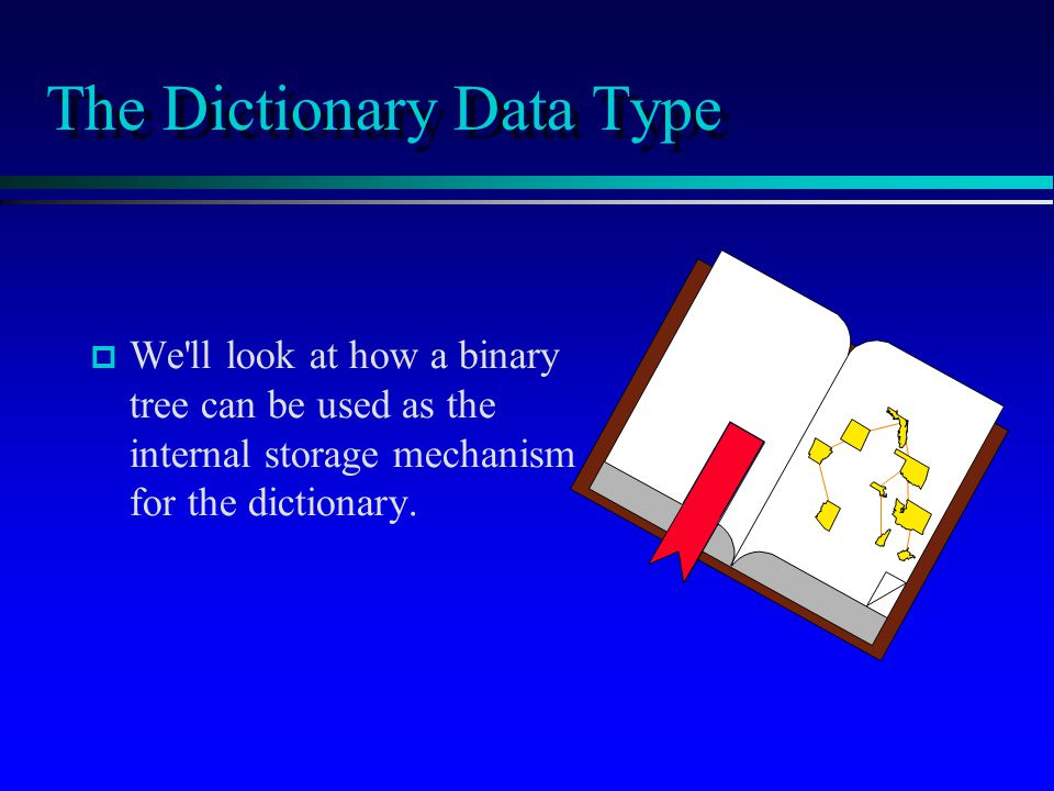 The Dictionary Data Type p p We ll look at how a binary tree can be used as the internal storage mechanism for the dictionary.