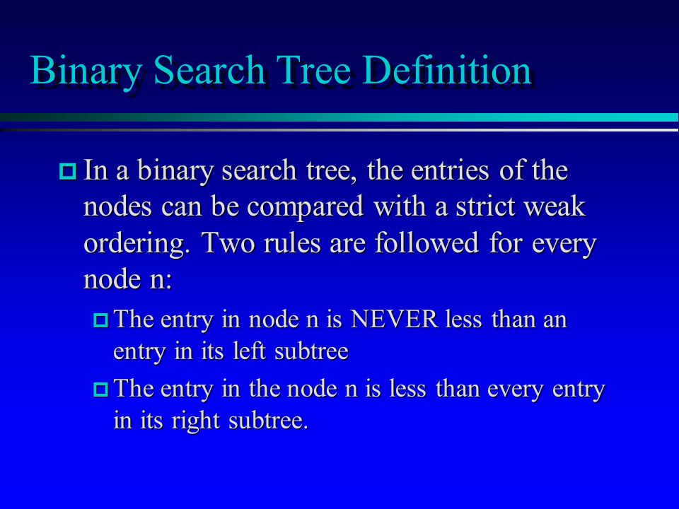Binary Search Tree Definition p In a binary search tree, the entries of the nodes can be compared with a strict weak ordering.
