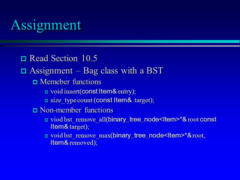 Assignment p Read Section 10.5 p Assignment – Bag class with a BST p Memeber functions  void insert( const Item& entry);  size_type count ( const Item& target); p Non-member functions  viod bst_remove_all( binary_tree_node *& root const Item& target);  void bst_remove_max( binary_tree_node *& root, Item& removed);