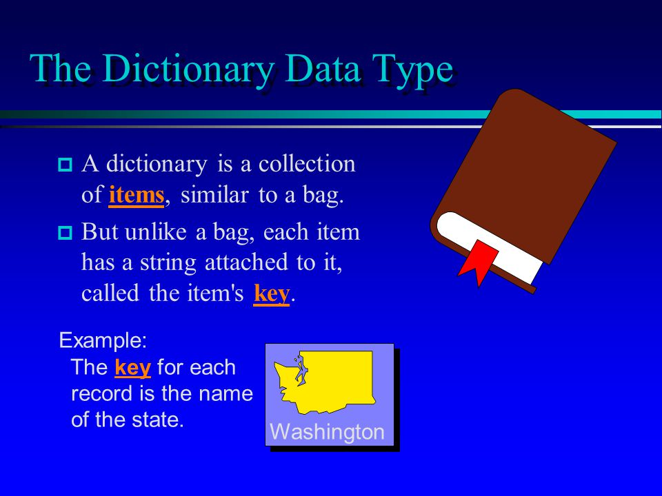 The Dictionary Data Type p p A dictionary is a collection of items, similar to a bag.