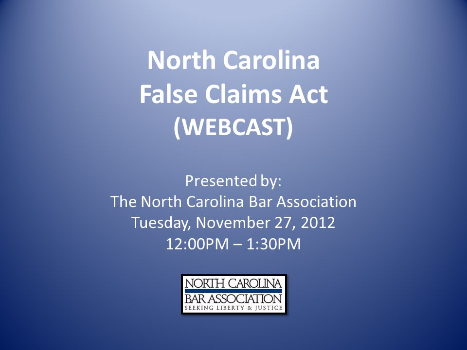North Carolina False Claims Act (WEBCAST) Presented by: The North Carolina Bar Association Tuesday, November 27, 2012 12:00PM – 1:30PM