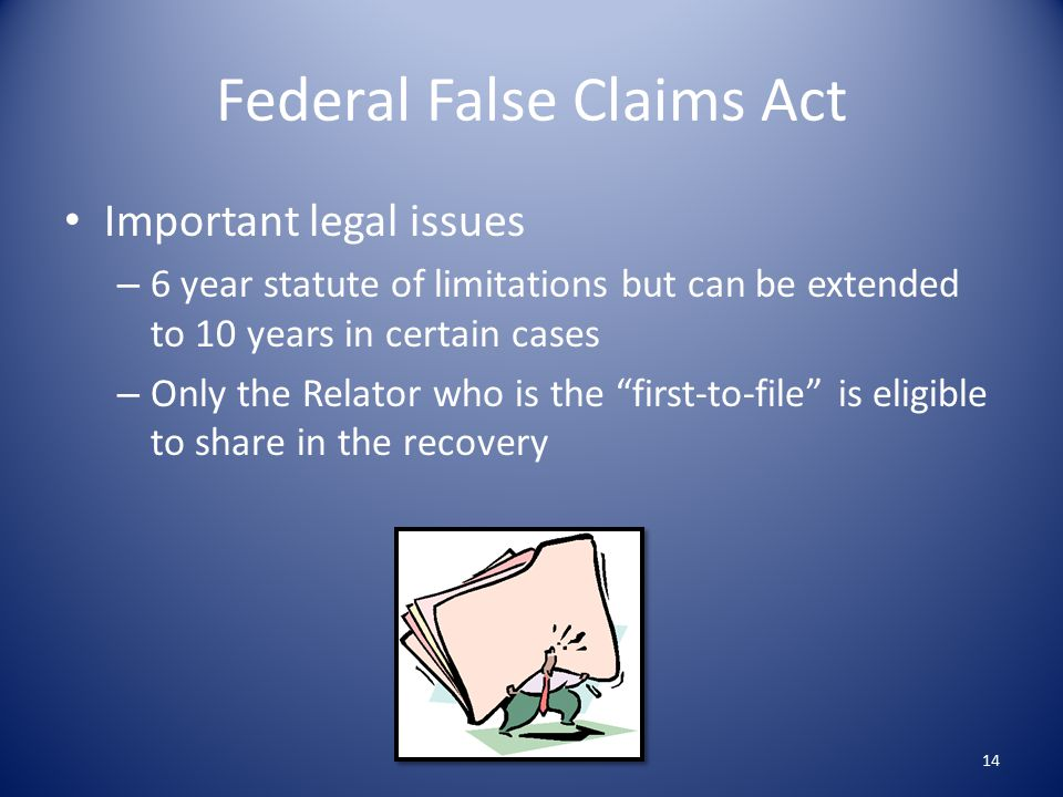 Federal False Claims Act Important legal issues – 6 year statute of limitations but can be extended to 10 years in certain cases – Only the Relator who is the first-to-file is eligible to share in the recovery 14
