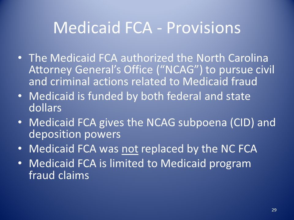 Medicaid FCA - Provisions The Medicaid FCA authorized the North Carolina Attorney General's Office ( NCAG ) to pursue civil and criminal actions related to Medicaid fraud Medicaid is funded by both federal and state dollars Medicaid FCA gives the NCAG subpoena (CID) and deposition powers Medicaid FCA was not replaced by the NC FCA Medicaid FCA is limited to Medicaid program fraud claims 29