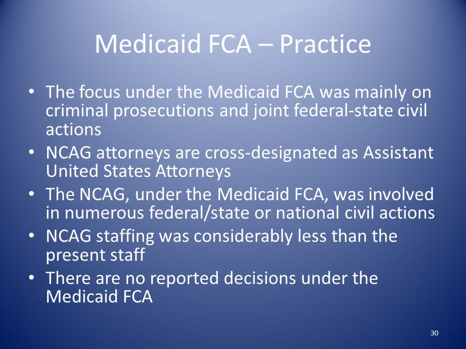 Medicaid FCA – Practice The focus under the Medicaid FCA was mainly on criminal prosecutions and joint federal-state civil actions NCAG attorneys are cross-designated as Assistant United States Attorneys The NCAG, under the Medicaid FCA, was involved in numerous federal/state or national civil actions NCAG staffing was considerably less than the present staff There are no reported decisions under the Medicaid FCA 30