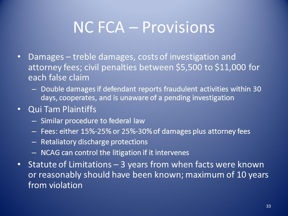 NC FCA – Provisions Damages – treble damages, costs of investigation and attorney fees; civil penalties between $5,500 to $11,000 for each false claim – Double damages if defendant reports fraudulent activities within 30 days, cooperates, and is unaware of a pending investigation Qui Tam Plaintiffs – Similar procedure to federal law – Fees: either 15%-25% or 25%-30% of damages plus attorney fees – Retaliatory discharge protections – NCAG can control the litigation if it intervenes Statute of Limitations – 3 years from when facts were known or reasonably should have been known; maximum of 10 years from violation 33