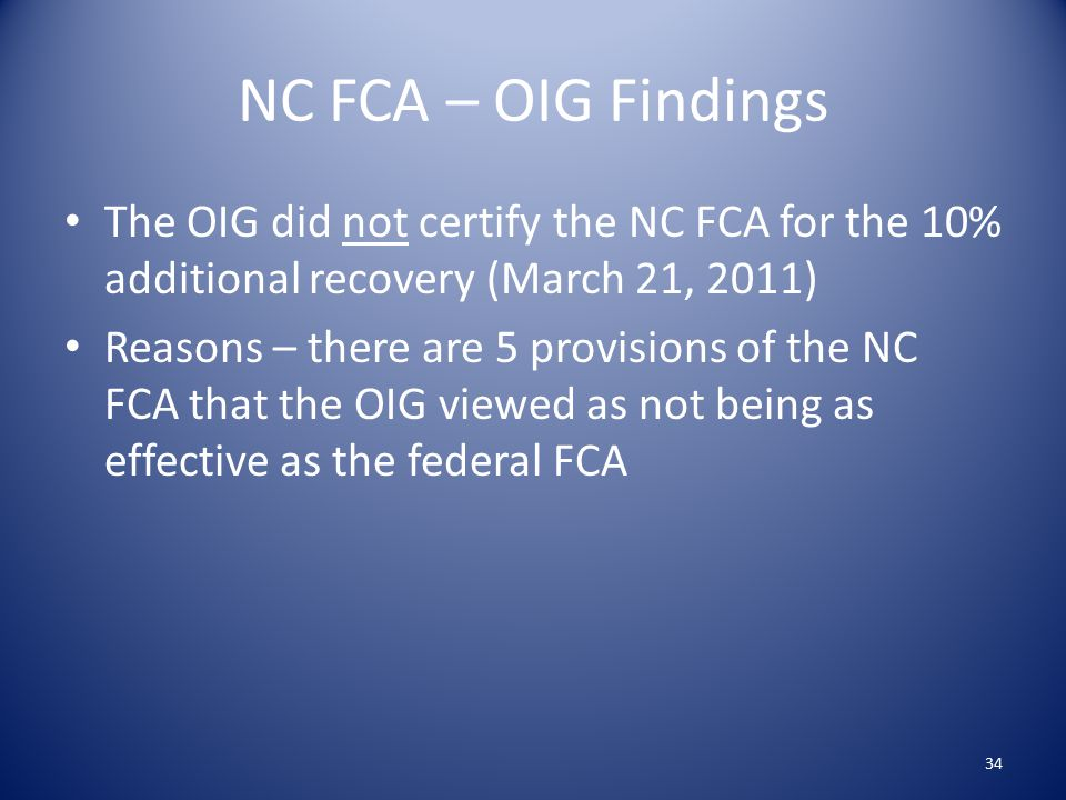 NC FCA – OIG Findings The OIG did not certify the NC FCA for the 10% additional recovery (March 21, 2011) Reasons – there are 5 provisions of the NC FCA that the OIG viewed as not being as effective as the federal FCA 34
