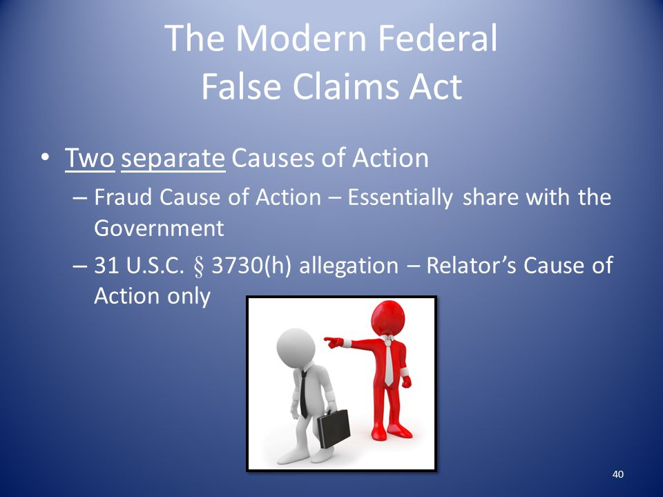 The Modern Federal False Claims Act Two separate Causes of Action – Fraud Cause of Action – Essentially share with the Government – 31 U.S.C.