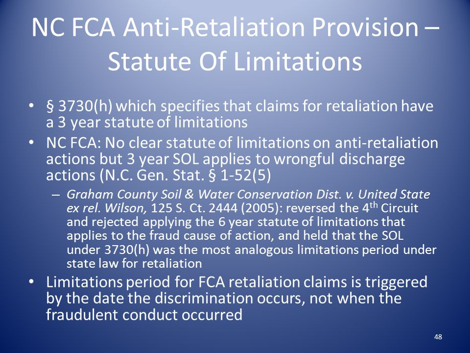 NC FCA Anti-Retaliation Provision – Statute Of Limitations § 3730(h) which specifies that claims for retaliation have a 3 year statute of limitations NC FCA: No clear statute of limitations on anti-retaliation actions but 3 year SOL applies to wrongful discharge actions (N.C.