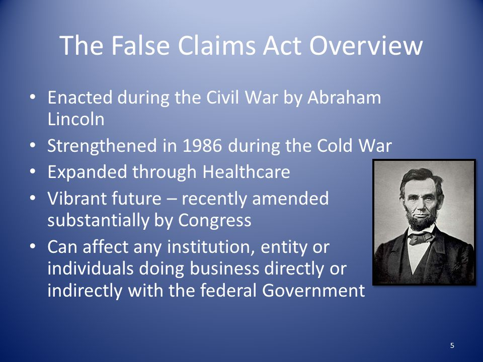 The False Claims Act Overview Enacted during the Civil War by Abraham Lincoln Strengthened in 1986 during the Cold War Expanded through Healthcare Vibrant future – recently amended substantially by Congress Can affect any institution, entity or individuals doing business directly or indirectly with the federal Government 5