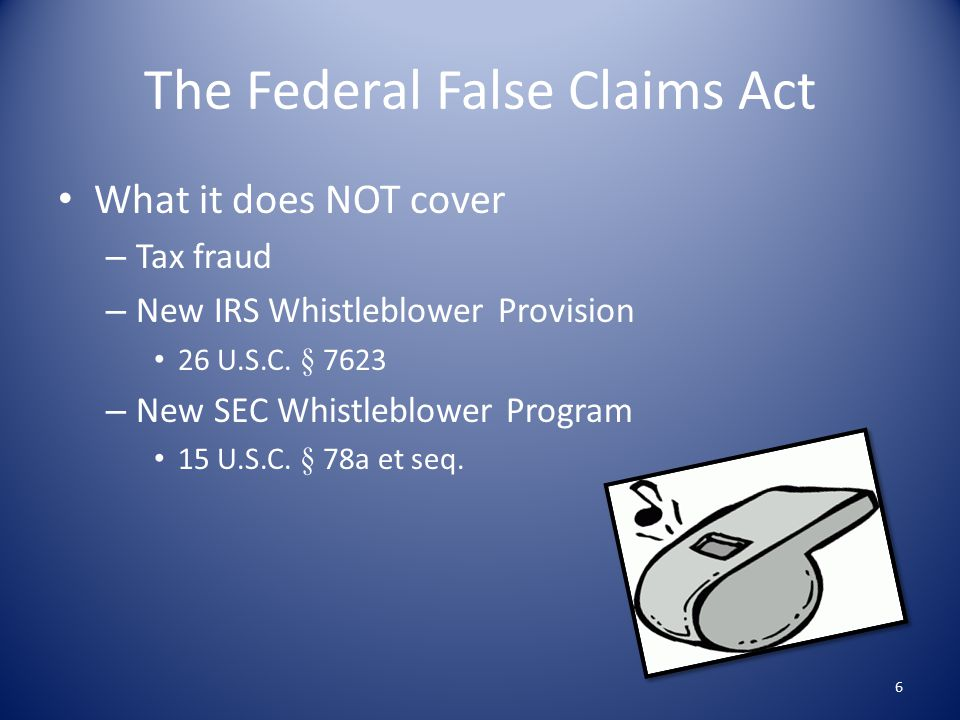 The Federal False Claims Act What it does NOT cover – Tax fraud – New IRS Whistleblower Provision 26 U.S.C.