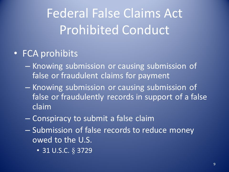 Federal False Claims Act Prohibited Conduct FCA prohibits – Knowing submission or causing submission of false or fraudulent claims for payment – Knowing submission or causing submission of false or fraudulently records in support of a false claim – Conspiracy to submit a false claim – Submission of false records to reduce money owed to the U.S.