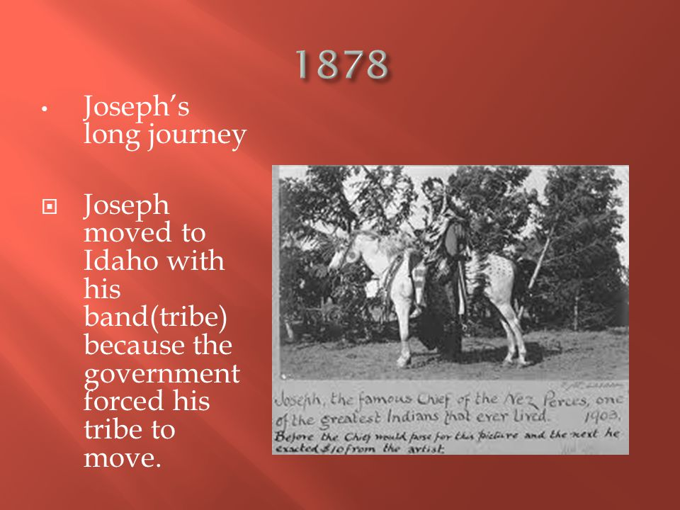 Joseph's long journey  Joseph moved to Idaho with his band(tribe) because the government forced his tribe to move.